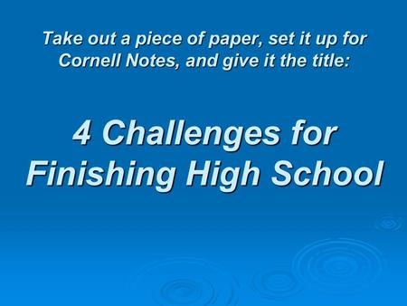 Take out a piece of paper, set it up for Cornell Notes, and give it the title: 4 Challenges for Finishing High School.