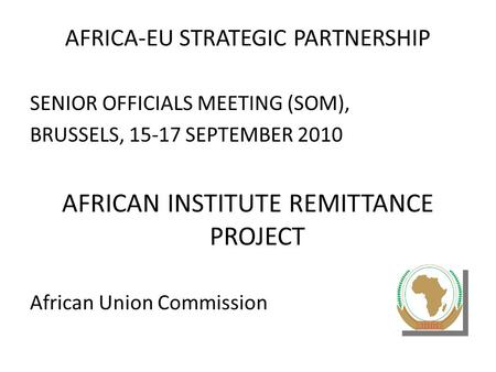 AFRICA-EU STRATEGIC PARTNERSHIP SENIOR OFFICIALS MEETING (SOM), BRUSSELS, 15-17 SEPTEMBER 2010 AFRICAN INSTITUTE REMITTANCE PROJECT African Union Commission.