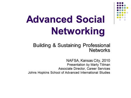 Advanced Social Networking Building & Sustaining Professional Networks NAFSA, Kansas City, 2010 Presentation by Marty Tillman Associate Director, Career.