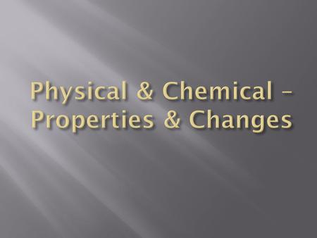 Physical & Chemical – Properties & Changes