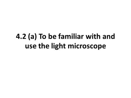 4.2 (a) To be familiar with and use the light microscope.