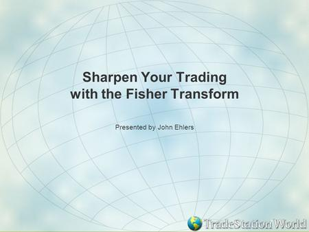 Sharpen Your Trading with the Fisher Transform Presented by John Ehlers.