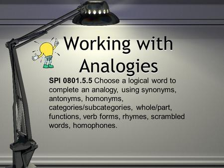 Working with Analogies SPI 0801.5.5 Choose a logical word to complete an analogy, using synonyms, antonyms, homonyms, categories/subcategories, whole/part,