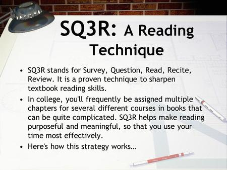 SQ3R: A Reading Technique SQ3R stands for Survey, Question, Read, Recite, Review. It is a proven technique to sharpen textbook reading skills. In college,
