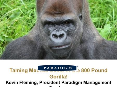Taming Medical Costs … the 800 Pound Gorilla! Kevin Fleming, President Paradigm Management Services.