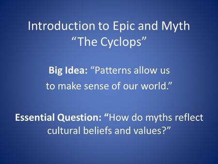 "Introduction to Epic and Myth ""The Cyclops"" Big Idea: ""Patterns allow us to make sense of our world."" Essential Question: ""How do myths reflect cultural."
