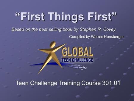 """First Things First"" Based on the best selling book by Stephen R. Covey Compiled by Warren Hunsberger Teen Challenge Training Course 301.01."
