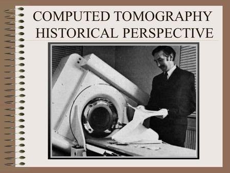 COMPUTED TOMOGRAPHY HISTORICAL PERSPECTIVE. OUTLINE TOMOGRAPHY – DEFINITION WHY CT – LIMITATIONS OF RADIOGRAPHY AND TOMOGRAPHY CT- BASIC PHYSICAL PRINCIPLE.