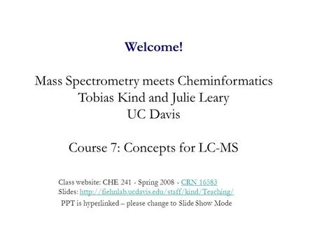 Welcome! Mass Spectrometry meets Cheminformatics Tobias Kind and Julie Leary UC Davis Course 7: Concepts for LC-MS Class website: CHE 241 - Spring 2008.