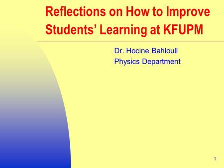 1 Reflections on How to Improve Students' Learning at KFUPM Dr. Hocine Bahlouli Physics Department.