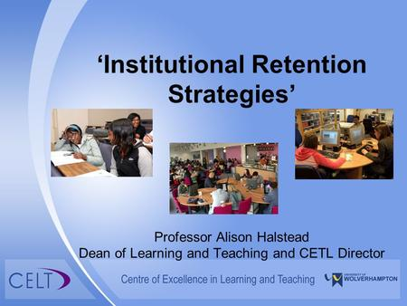 'Institutional Retention Strategies' Professor Alison Halstead Dean of Learning and Teaching and CETL Director.