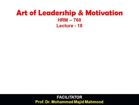 FACILITATOR Prof. Dr. Mohammad Majid Mahmood Art of Leadership & Motivation HRM – 760 Lecture - 18.