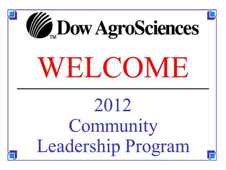 WELCOME 2012 Community Leadership Program. 2012Dow AgroSciences Community Leadership Program 2 REFERENCE MATERIALS Textbook: The 7 Habits of Highly Effective.