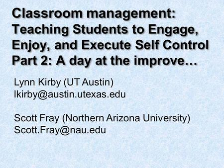 Classroom management: Teaching Students to Engage, Enjoy, and Execute Self Control Part 2: A day at the improve… Lynn Kirby (UT Austin)