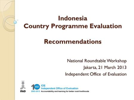 Indonesia Country Programme Evaluation Recommendations National Roundtable Workshop Jakarta, 21 March 2013 Independent Office of Evaluation.