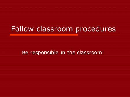 Follow classroom procedures Be responsible in the classroom!