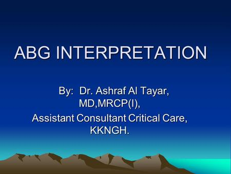 ABG INTERPRETATION By: Dr. Ashraf Al Tayar, MD,MRCP(I),