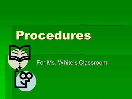 Procedures For Ms. White's Classroom. A procedure is a way of doing something. All teachers have procedures that they want students to follow, but they.