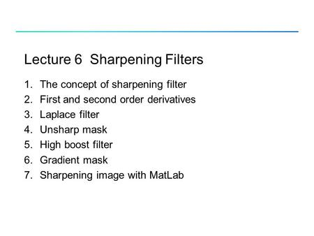 Lecture 6 Sharpening Filters 1.The concept of sharpening filter 2.First and second order derivatives 3.Laplace filter 4.Unsharp mask 5.High boost filter.