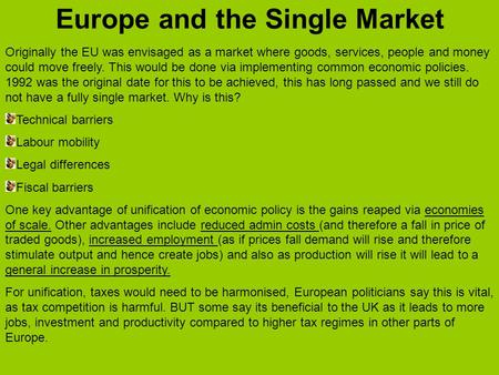 Europe and the Single Market Originally the EU was envisaged as a market where goods, services, people and money could move freely. This would be done.
