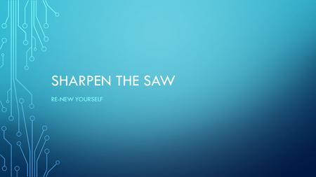 SHARPEN THE SAW RE-NEW YOURSELF. SHARPEN THE SAW Have a balanced program for self-renewal in four areas: Physical, Social-Emotional, Mental and Spiritual.