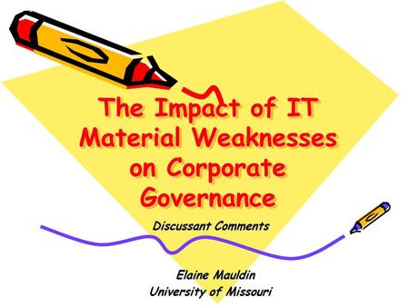 The Impact of IT Material Weaknesses on Corporate Governance Discussant Comments Elaine Mauldin Elaine Mauldin University of Missouri.