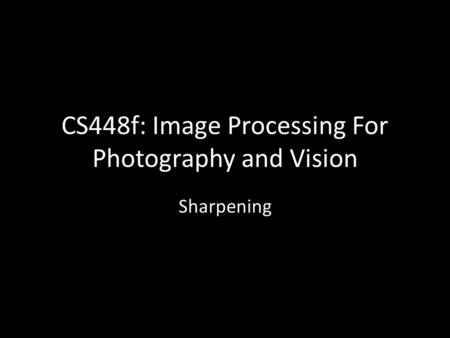 CS448f: Image Processing For Photography and Vision Sharpening.