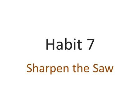 Habit 7 Sharpen the Saw. Sharpen the Saw! Habit 7 is all about keeping your personal self sharp so that you can better deal with life. It means constantly.