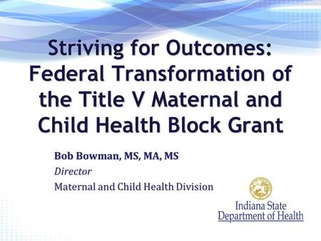 Striving for Outcomes: Federal Transformation of the Title V Maternal and Child Health Block Grant Bob Bowman, MS, MA, MS Director Maternal and Child Health.