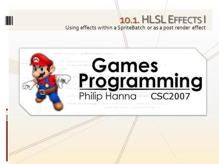 10.1. HLSL E FFECTS I Using effects within a SpriteBatch or as a post render effect.