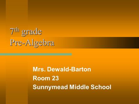 7 th grade Pre-Algebra Mrs. Dewald-Barton Room 23 Sunnymead Middle School.