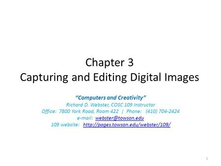 "Chapter 3 Capturing and Editing Digital Images ""Computers and Creativity"" Richard D. Webster, COSC 109 Instructor Office: 7800 York Road, Room 422 