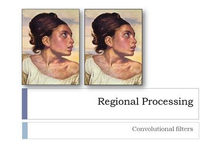 Regional Processing Convolutional filters. Smoothing  Convolution can be used to achieve a variety of effects depending on the kernel.  Smoothing, or.