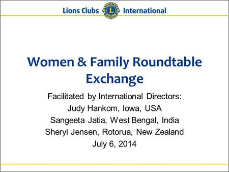 Women & Family Roundtable Exchange Facilitated by International Directors: Judy Hankom, Iowa, USA Sangeeta Jatia, West Bengal, India Sheryl Jensen, Rotorua,