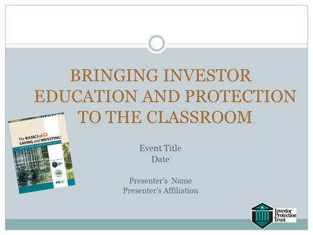 BRINGING INVESTOR EDUCATION AND PROTECTION TO THE CLASSROOM Event Title Date Presenter's Name Presenter's Affiliation.