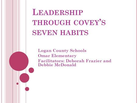 L EADERSHIP THROUGH COVEY ' S SEVEN HABITS Logan County Schools Omar Elementary Facilitators: Deborah Frazier and Debbie McDonald.