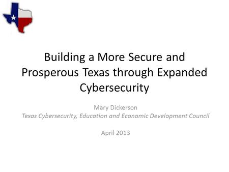 Building a More Secure and Prosperous Texas through Expanded Cybersecurity Mary Dickerson Texas Cybersecurity, Education and Economic Development Council.