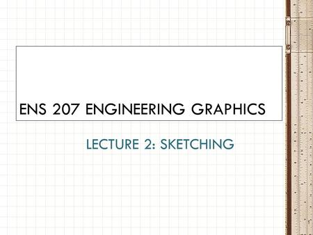 LECTURE 2: SKETCHING ENS 207 ENGINEERING GRAPHICS 1.