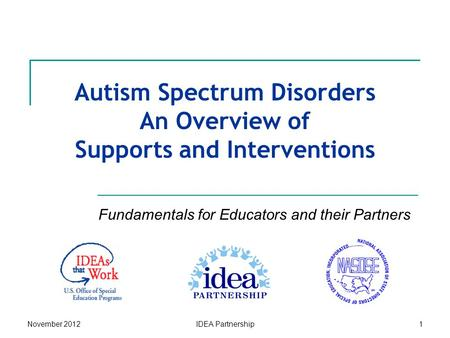 November 2012IDEA Partnership1 Autism Spectrum Disorders An Overview of Supports and Interventions Fundamentals for Educators and their Partners.