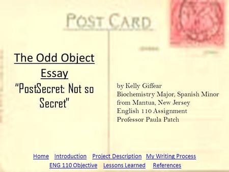 "The Odd Object Essay ""PostSecret: Not so Secret"" HomeHome Introduction Project Description My Writing ProcessIntroductionProject DescriptionMy Writing."