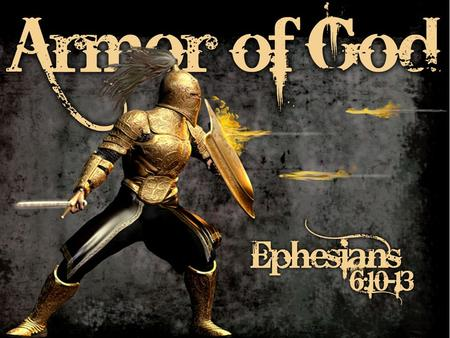 5. Eph. 6:10-12; Finally, my brethren, be strong in the Lord and in the power of His might. Put on the whole armor of God, that you may be able to stand.