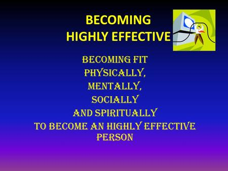 BECOMING HIGHLY EFFECTIVE BECOMING FIT physically, mentally, Socially and Spiritually to become An highly effective person.