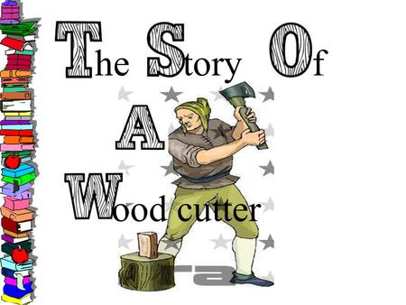 He toryf ood cutter. The Story of a Woodcutter... Once upon a time, there was a very strong woodcutter. He asked for a job from a timber merchant, and.