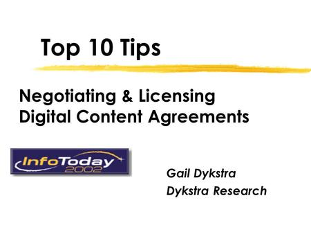 Top 10 Tips Gail Dykstra Dykstra Research Negotiating & Licensing Digital Content Agreements.