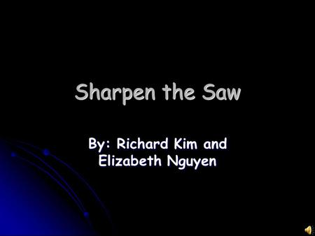 Sharpen the Saw By: Richard Kim and Elizabeth Nguyen.