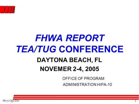 Hwy Ops Div1 FHWA REPORT TEA/TUG CONFERENCE DAYTONA BEACH, FL NOVEMER 2-4, 2005 OFFICE OF PROGRAM ADMINISTRATION HIPA-10.