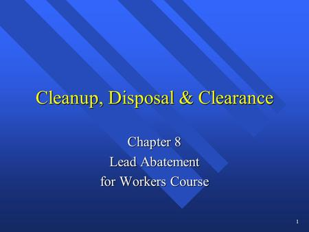 Cleanup, Disposal & Clearance Chapter 8 Lead Abatement for Workers Course 1.