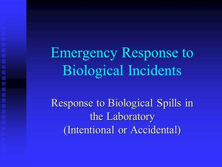 Emergency Response to Biological Incidents Response to Biological Spills in the Laboratory (Intentional or Accidental)
