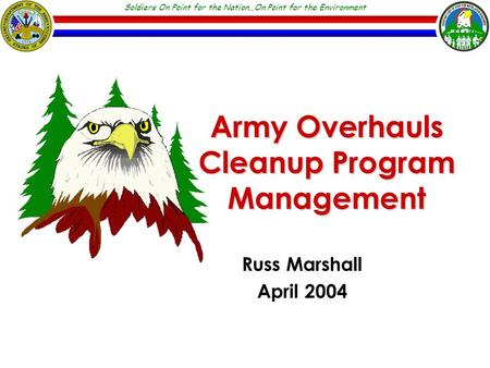 Soldiers On Point for the Nation…On Point for the Environment Army Overhauls Cleanup Program Management Russ Marshall April 2004.