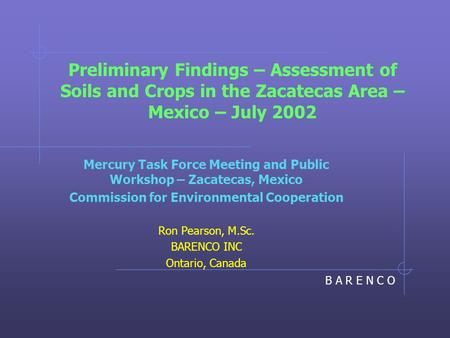 B A R E N C O Preliminary Findings – Assessment of Soils and Crops in the Zacatecas Area – Mexico – July 2002 Mercury Task Force Meeting and Public Workshop.